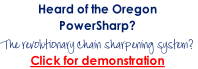 Heard of the Oregon PowerSharp? The revolutionary chain sharpening system? Click for demonstration